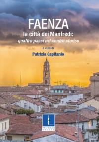 """FAENZA la città dei Manfredi: quattro passi nel centro storico"""" a cura di Patrizia Capitanio - ed. Carta Bianca"""